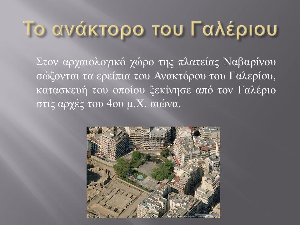 Στον αρχαιολογικό χώρο της πλατείας Ναβαρίνου σώζονται τα ερείπια του Ανακτόρου του Γαλερίου, κατασκευή του οποίου ξεκίνησε από τον Γαλέριο στις αρχές