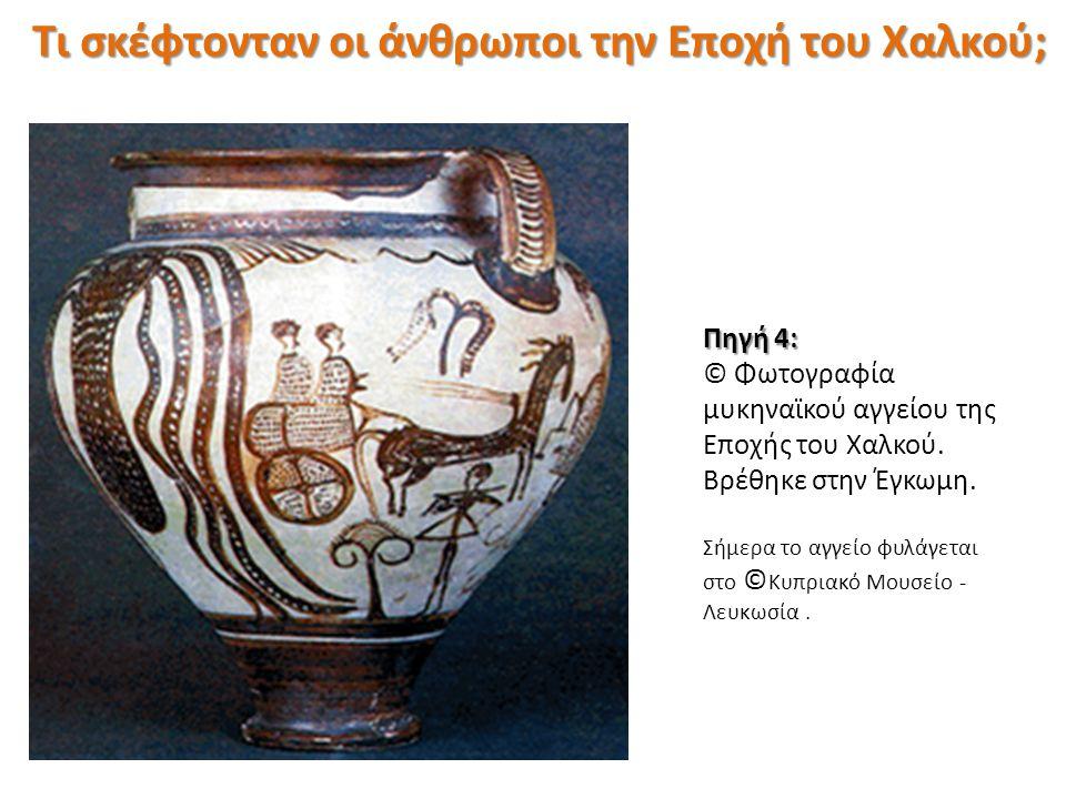 Πηγή 4: © Φωτογραφία μυκηναϊκού αγγείου της Εποχής του Χαλκού. Βρέθηκε στην Έγκωμη. Σήμερα το αγγείο φυλάγεται στο © Κυπριακό Μουσείο - Λευκωσία. Τι σ