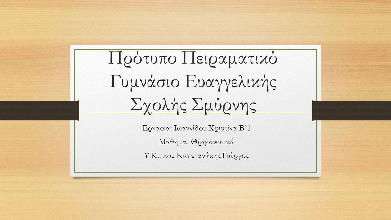 Πρότυπο Πειραματικό Γυμνάσιο Ευαγγελικής Σχολής Σμύρνης Εργασία: Ιωαννίδου Χριστίνα Β΄1 Μάθημα: Θρησκευτικά Υ.Κ.: κος Καπετανάκης Γιώργος