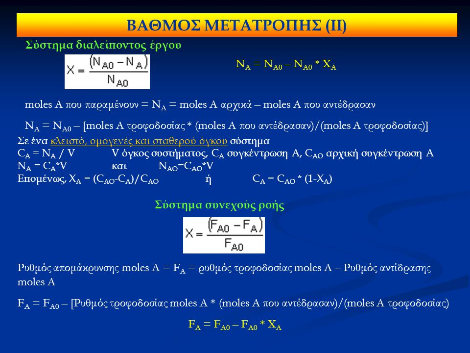 Σύστημα διαλείποντος έργου Σύστημα συνεχούς ροής ΒΑΘΜΟΣ ΜΕΤΑΤΡΟΠΗΣ (IΙ) moles A που παραμένουν = Ν Α = moles A αρχικά – moles A που αντέδρασαν Ν Α = Ν Α0 – [moles A τροφοδοσίας * (moles A που αντέδρασαν)/(moles A τροφοδοσίας)] Ρυθμός απομάκρυνσης moles A = F Α = ρυθμός τροφοδοσίας moles A – Ρυθμός αντίδρασης moles A F Α = F Α0 – [Ρυθμός τροφοδοσίας moles A * (moles A που αντέδρασαν)/(moles A τροφοδοσίας) F Α = F Α0 – F Α0 * Χ Α Σε ένα κλειστό, ομογενές και σταθερού όγκου σύστημα C A = N A / VV όγκος συστήματος, C A συγκέντρωση Α, C AO αρχική συγκέντρωση Α N A = C A *VκαιN AO =C AO *V Επομένως, Χ Α = (C AO -C A )/C AO ήC A = C AO * (1-X A ) Ν Α = Ν Α0 – Ν Α0 * Χ Α