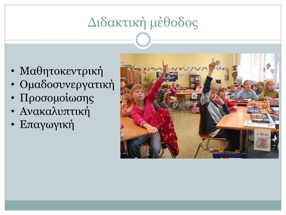 Διδακτική μέθοδος Μαθητοκεντρική Ομαδοσυνεργατική Προσομοίωσης Ανακαλυπτική Επαγωγική