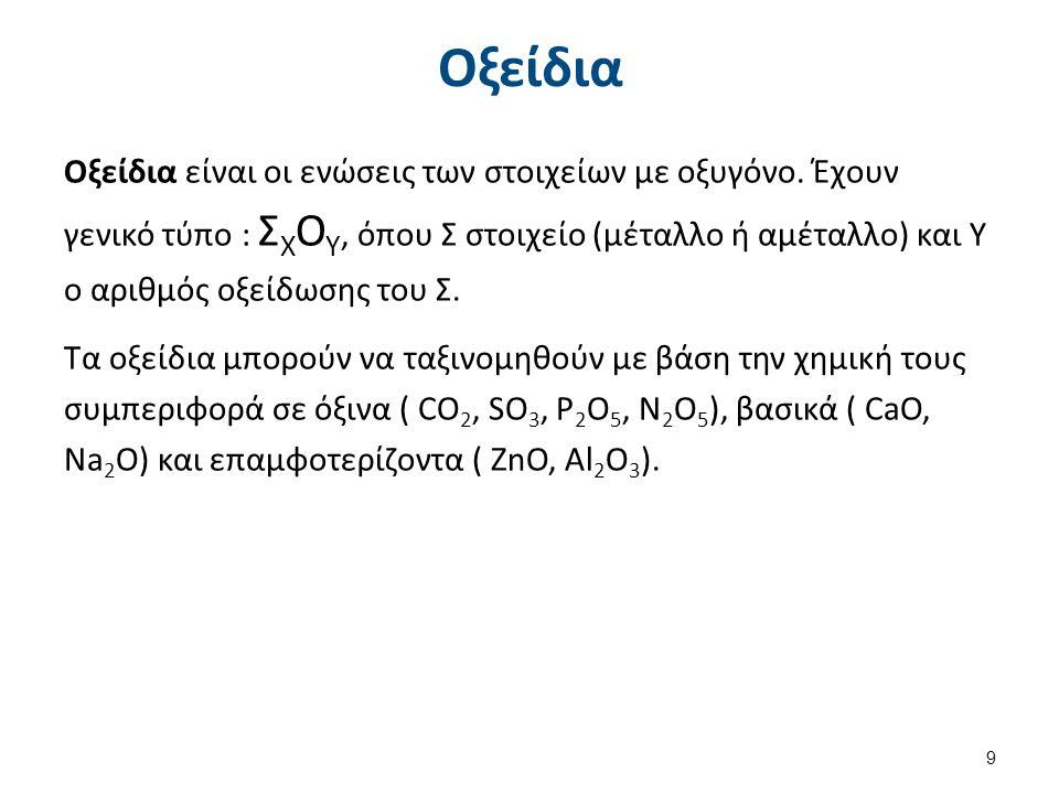 Οξείδια Οξείδια είναι οι ενώσεις των στοιχείων με οξυγόνο. Έχουν γενικό τύπο : Σ Χ Ο Υ, όπου Σ στοιχείο (μέταλλο ή αμέταλλο) και Υ ο αριθμός οξείδωσης