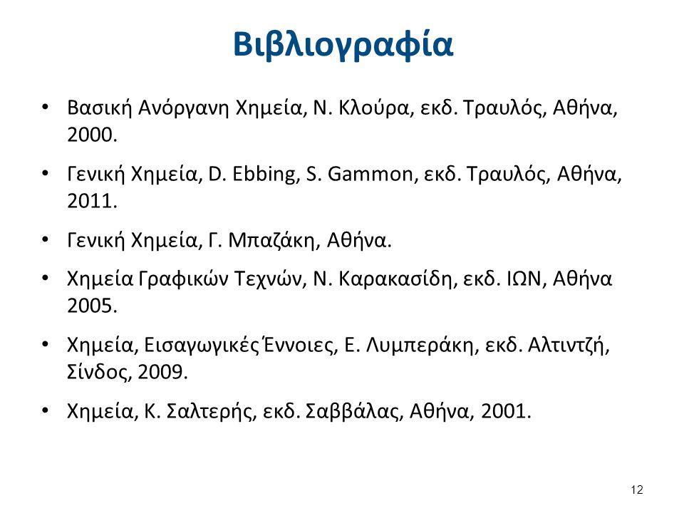 Βιβλιογραφία Βασική Ανόργανη Χημεία, Ν. Κλούρα, εκδ. Τραυλός, Αθήνα, 2000. Γενική Χημεία, D. Ebbing, S. Gammon, εκδ. Τραυλός, Αθήνα, 2011. Γενική Χημε