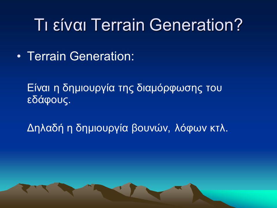 Τι είναι Terrain Generation? Terrain Generation: Είναι η δημιουργία της διαμόρφωσης του εδάφους. Δηλαδή η δημιουργία βουνών, λόφων κτλ.
