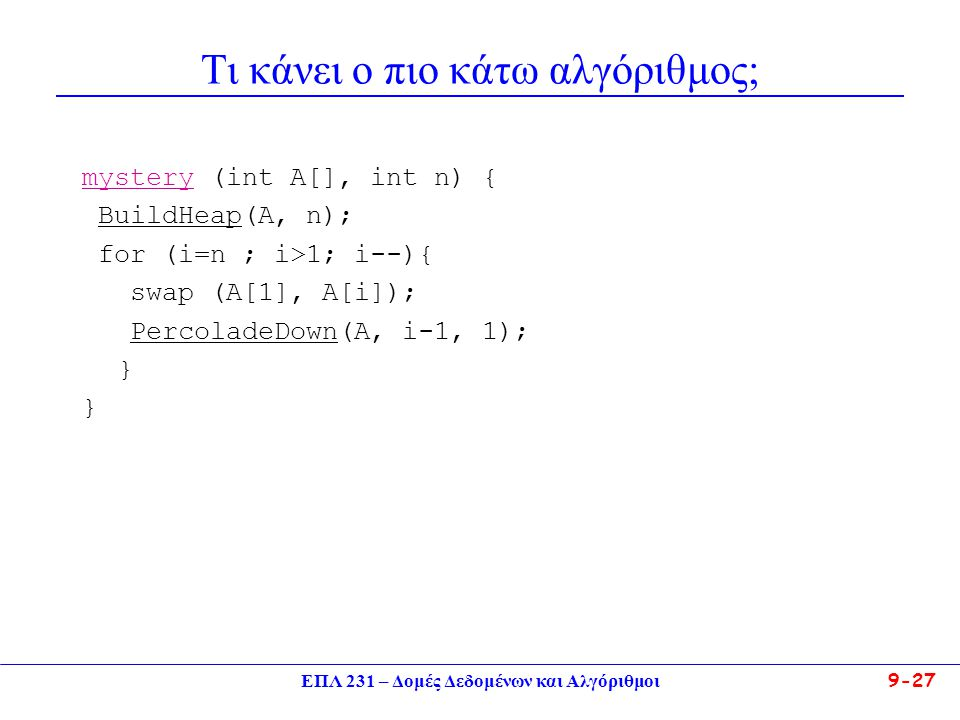 ΕΠΛ 231 – Δομές Δεδομένων και Αλγόριθμοι 9-27 Τι κάνει ο πιο κάτω αλγόριθμος; mystery (int A[], int n) { BuildHeap(A, n); for (i=n ; i>1; i--){ swap (