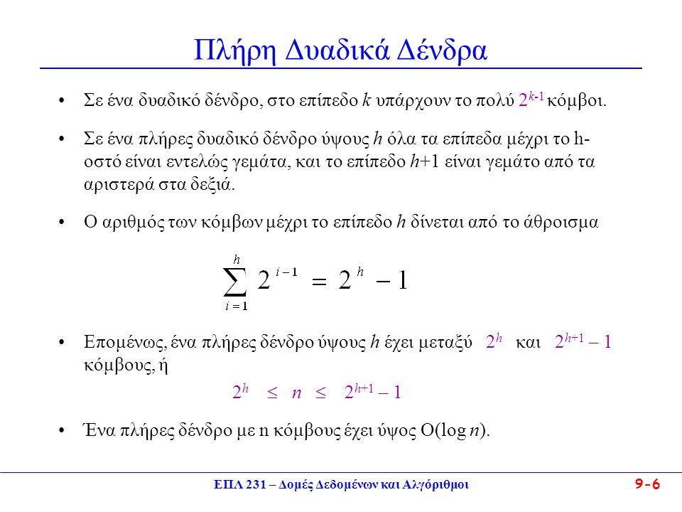 ΕΠΛ 231 – Δομές Δεδομένων και Αλγόριθμοι 9-7 Υλοποίηση με πίνακες Ένα πλήρες δυαδικό δένδρο μπορεί να αποθηκευτεί σε πίνακα ως εξής: –στη θέση 1 βάζουμε το στοιχείο της ρίζας –αν κάποιος κόμβος u βρίσκεται στη θέση i, τότε τοποθετούμε το αριστερό του παιδί στη θέση 2i, και το δεξιό του παιδί στη θέση 2i +1.