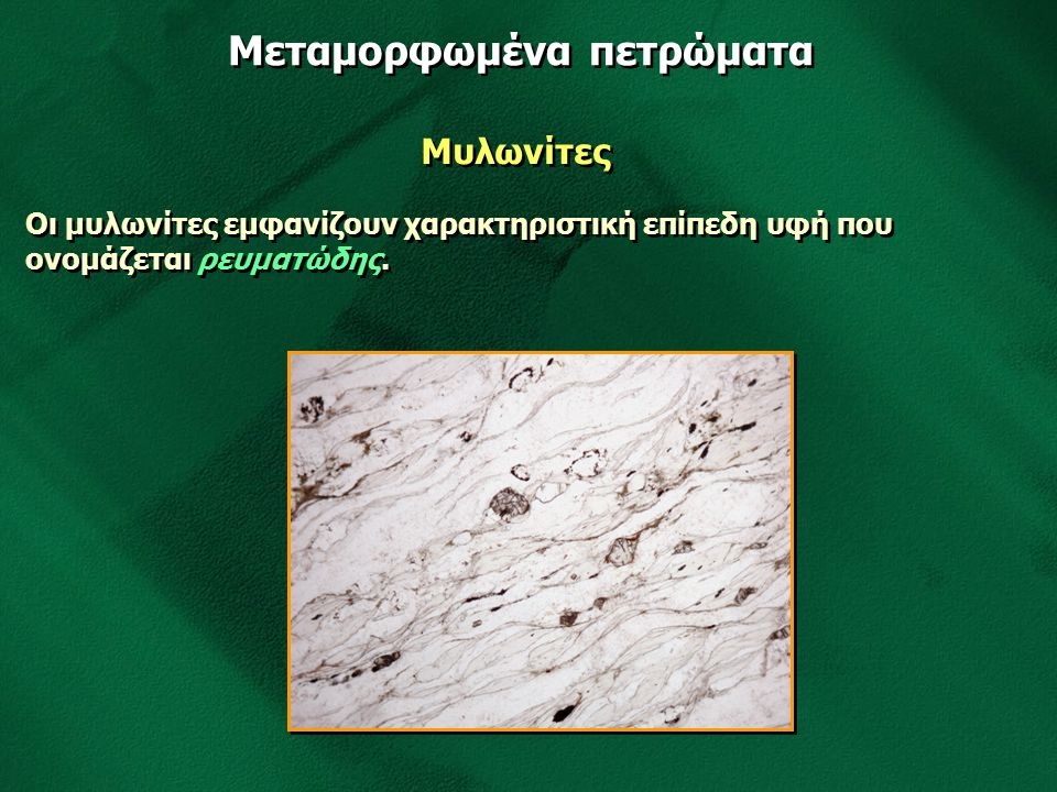 Μεταμορφωμένα πετρώματα Μυλωνίτες Οι μυλωνίτες εμφανίζουν χαρακτηριστική επίπεδη υφή που ονομάζεται ρευματώδης.