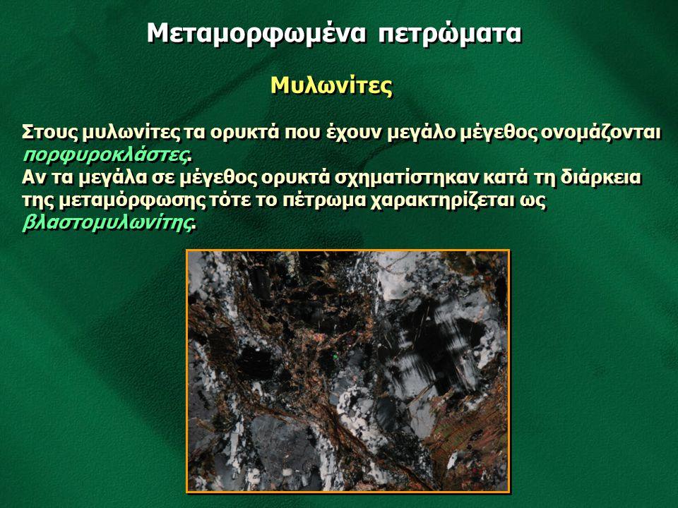 Μεταμορφωμένα πετρώματα Μυλωνίτες Στους μυλωνίτες τα ορυκτά που έχουν μεγάλο μέγεθος ονομάζονται πορφυροκλάστες. Αν τα μεγάλα σε μέγεθος ορυκτά σχηματ