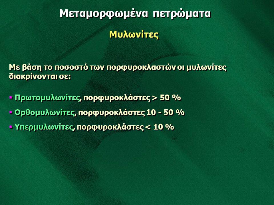 Μεταμορφωμένα πετρώματα Μυλωνίτες Με βάση το ποσοστό των πορφυροκλαστών οι μυλωνίτες διακρίνονται σε:  Πρωτομυλωνίτες, πορφυροκλάστες > 50 %  Ορθομυ