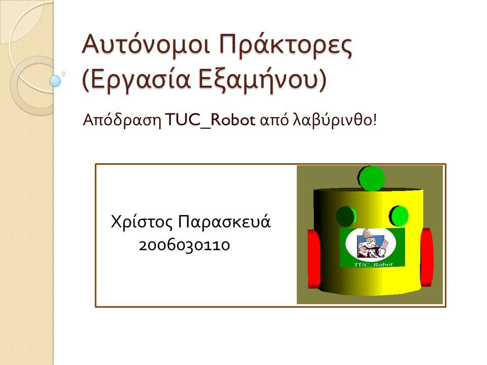 Αυτόνομοι Πράκτορες ( Εργασία Εξαμήνου ) Απόδραση TUC_Robot από λαβύρινθο ! Χρίστος Παρασκευά 2006030110