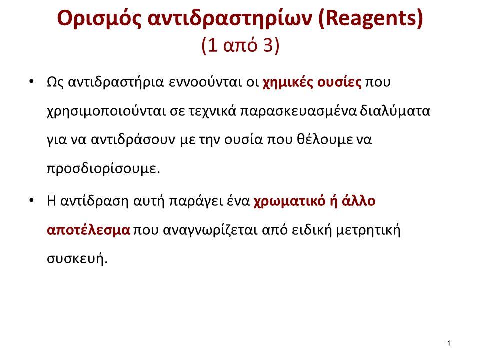 Ορισμός αντιδραστηρίων (Reagents) (1 από 3) Ως αντιδραστήρια εννοούνται οι χημικές ουσίες που χρησιμοποιούνται σε τεχνικά παρασκευασμένα διαλύματα για