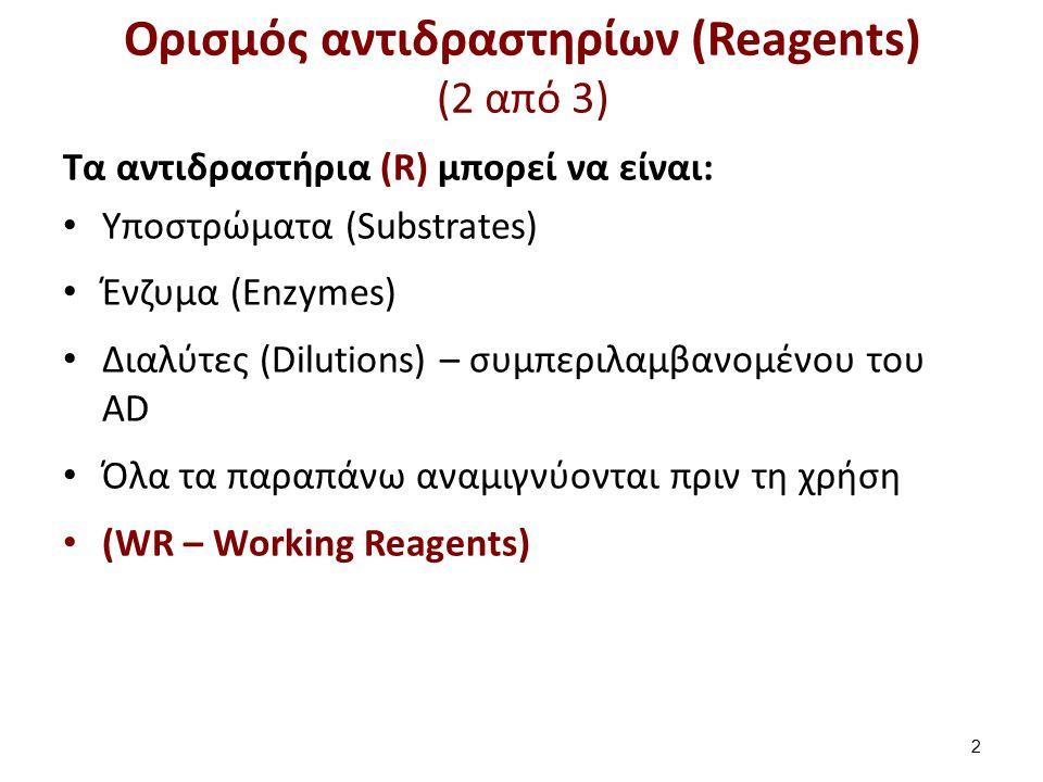 Ορισμός αντιδραστηρίων (Reagents) (2 από 3) Tα αντιδραστήρια (R) μπορεί να είναι: Yποστρώματα (Substrates) Ένζυμα (Enzymes) Διαλύτες (Dilutions) – συμπεριλαμβανομένου του AD Όλα τα παραπάνω αναμιγνύονται πριν τη χρήση (WR – Working Reagents) 2