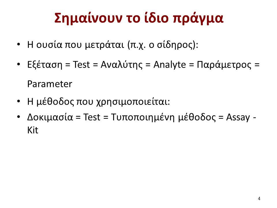 Σημαίνουν το ίδιο πράγμα H ουσία που μετράται (π.χ. ο σίδηρος): Εξέταση = Test = Αναλύτης = Analyte = Παράμετρος = Parameter H μέθοδος που χρησιμοποιε
