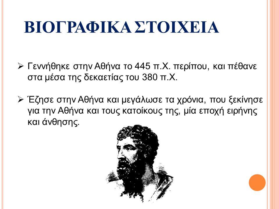 ΒΙΟΓΡΑΦΙΚΑ ΣΤΟΙΧΕΙΑ  Γεννήθηκε στην Αθήνα το 445 π.Χ. περίπου, και πέθανε στα μέσα της δεκαετίας του 380 π.Χ.  Έζησε στην Αθήνα και μεγάλωσε τα χρόν