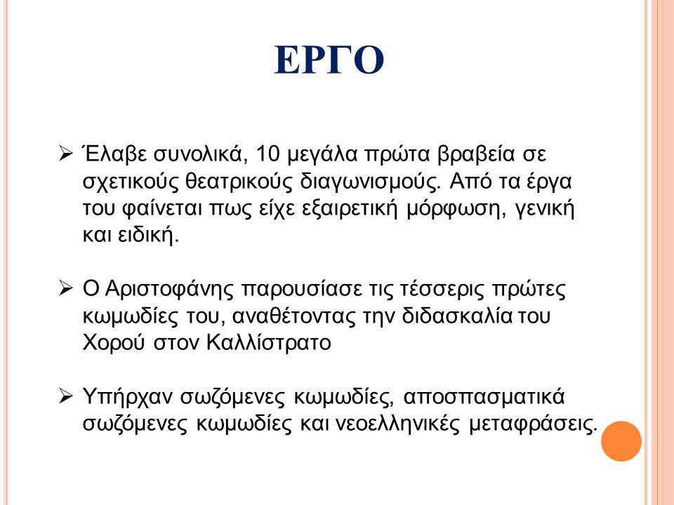  Σωζόμενες Κωμωδίες -Αχαρνής (425 π.Χ.) -Ιππείς (424 π.Χ.) -Νεφέλες (423 π.Χ.) -Σφήκες (422 π.Χ.) -Ειρήνη (421 π.Χ.) -Όρνιθες (414 π.Χ.) -Λυσιστράτη (411 π.Χ.) -Θεσμοφοριάζουσες (411 π.Χ.) -Βάτραχοι (405 π.Χ.) -Εκκλησιάζουσες (392 π.Χ.) -Πλούτος (388 π.Χ.)  Αποσπασματικά Σωζόμενες Κωμωδίες -Δαιταλείς (427 π.Χ.) -Βαβυλώνιοι (426 π.Χ.) -Γεωργοί (424 π.Χ.) -Ολκάδες (423 π.Χ.) -Προάγων (422 π.Χ.) -Αμφιάραος (414 π.Χ.) -Πλούτος α (408 π.Χ.) -Γηρυτάδης (407 π.Χ.) -Κώκαλος (387 π.Χ.) -Αιολοσίκων β (386 π.Χ.)