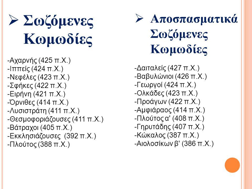  Σωζόμενες Κωμωδίες -Αχαρνής (425 π.Χ.) -Ιππείς (424 π.Χ.) -Νεφέλες (423 π.Χ.) -Σφήκες (422 π.Χ.) -Ειρήνη (421 π.Χ.) -Όρνιθες (414 π.Χ.) -Λυσιστράτη