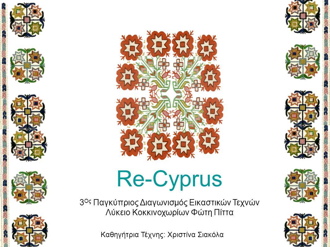 Re-Cyprus 3 Ος Παγκύπριος Διαγωνισμός Εικαστικών Τεχνών Λύκειο Κοκκινοχωρίων Φώτη Πίττα Καθηγήτρια Τέχνης: Χριστίνα Σιακόλα