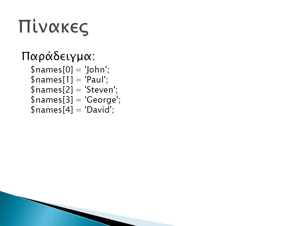Παράδειγμα: $names[0] = John ; $names[1] = Paul ; $names[2] = Steven ; $names[3] = George ; $names[4] = David ;