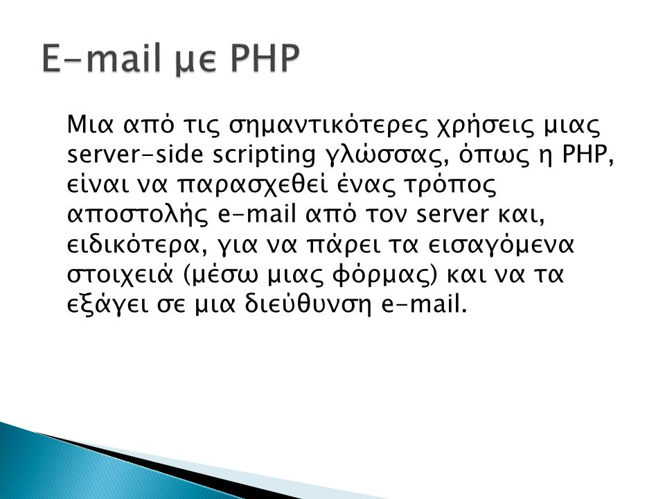 Μια από τις σημαντικότερες χρήσεις μιας server-side scripting γλώσσας, όπως η ΡΗΡ, είναι να παρασχεθεί ένας τρόπος αποστολής e-mail από τον server και, ειδικότερα, για να πάρει τα εισαγόμενα στοιχειά (μέσω μιας φόρμας) και να τα εξάγει σε μια διεύθυνση e-mail.