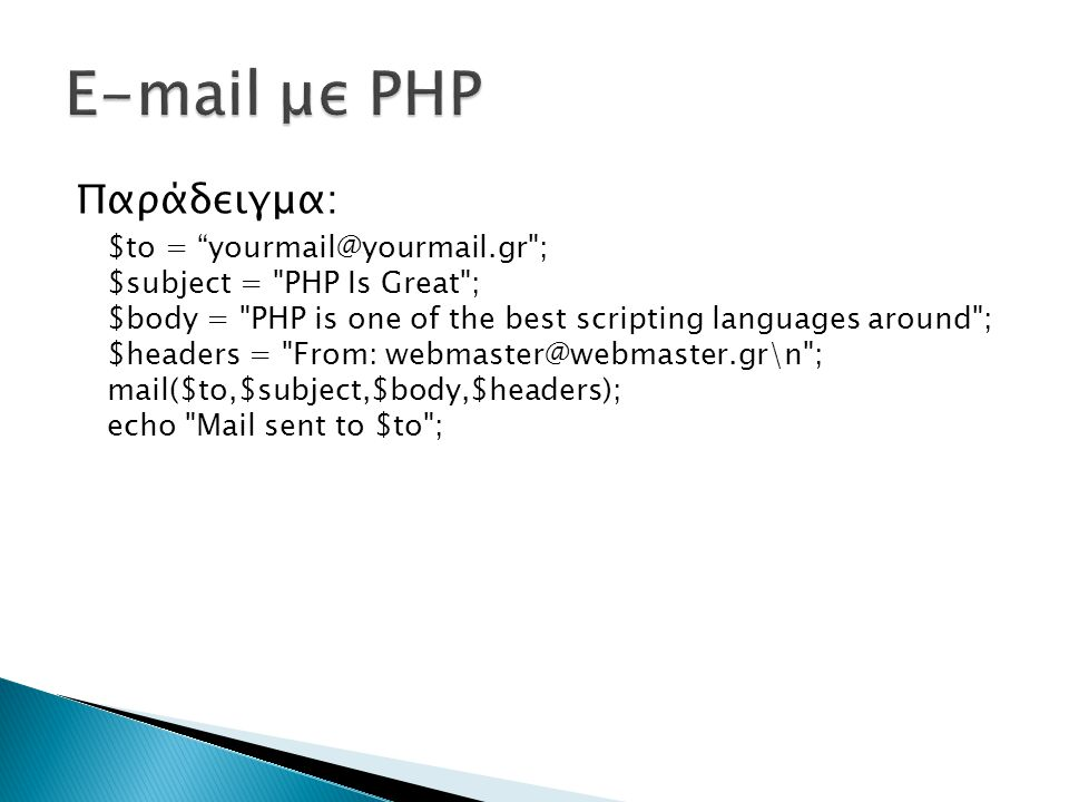 Παράδειγμα: $to = yourmail@yourmail.gr ; $subject = PHP Is Great ; $body = PHP is one of the best scripting languages around ; $headers = From: webmaster@webmaster.gr\n ; mail($to,$subject,$body,$headers); echo Mail sent to $to ;