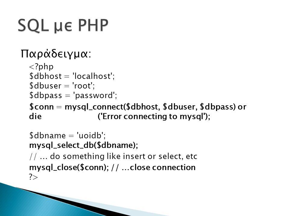 Παράδειγμα: < php $dbhost = localhost ; $dbuser = root ; $dbpass = password ; $conn = mysql_connect($dbhost, $dbuser, $dbpass) or die ( Error connecting to mysql ); $dbname = uoidb ; mysql_select_db($dbname); //...