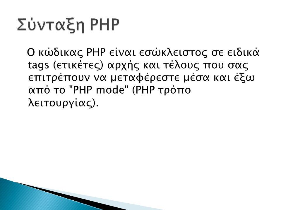 Ο κώδικας PHP είναι εσώκλειστος σε ειδικά tags (ετικέτες) αρχής και τέλους που σας επιτρέπουν να μεταφέρεστε μέσα και έξω από το PHP mode (PHP τρόπο λειτουργίας).