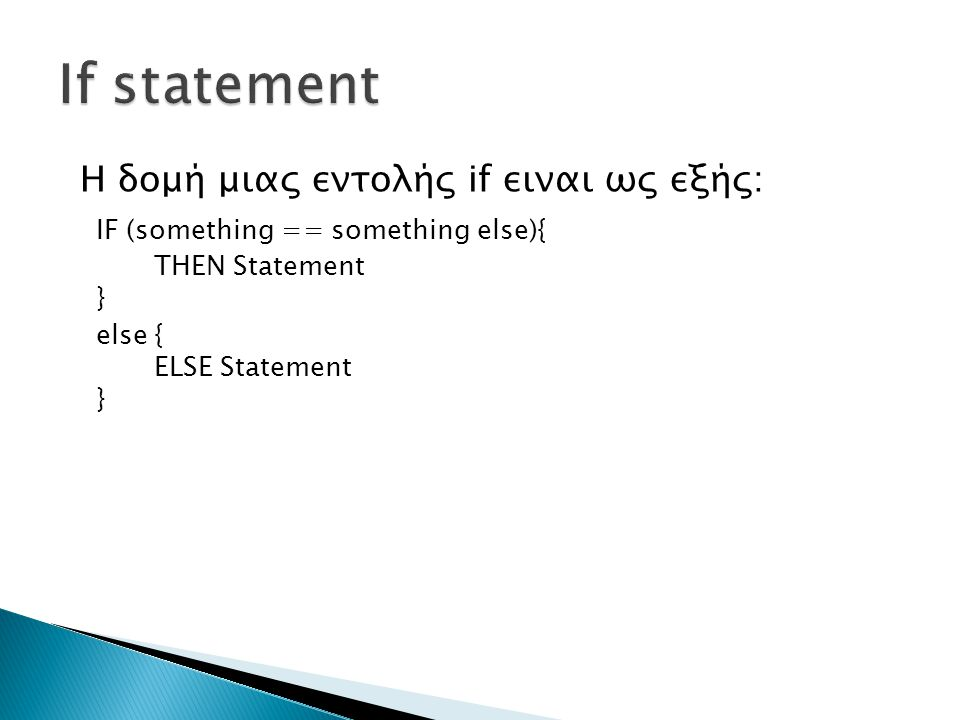 Η δομή μιας εντολής if ειναι ως εξής: IF (something == something else){ THEN Statement } else { ELSE Statement }