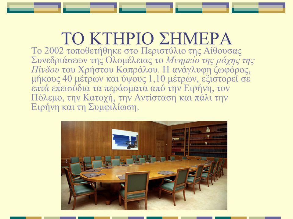 ΤΟ ΚΤΗΡΙΟ ΣΗΜΕΡΑ Το 2002 τοποθετήθηκε στο Περιστύλιο της Αίθουσας Συνεδριάσεων της Ολομέλειας το Μνημείο της μάχης της Πίνδου του Χρήστου Καπράλου. Η