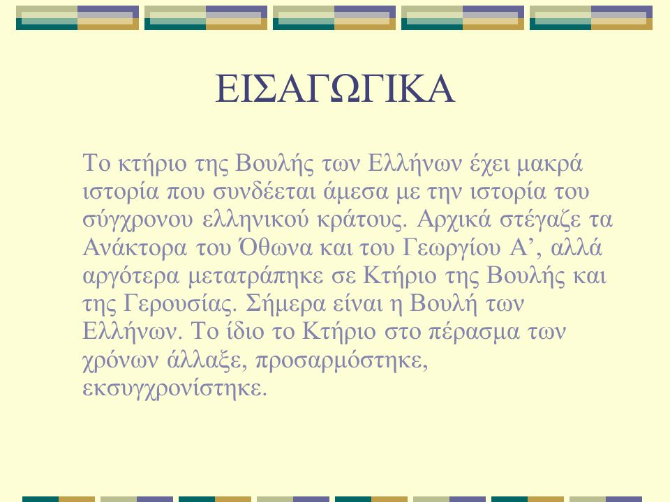 ΕΙΣΑΓΩΓΙΚΑ Το κτήριο της Βουλής των Ελλήνων έχει μακρά ιστορία που συνδέεται άμεσα με την ιστορία του σύγχρονου ελληνικού κράτους. Αρχικά στέγαζε τα Α