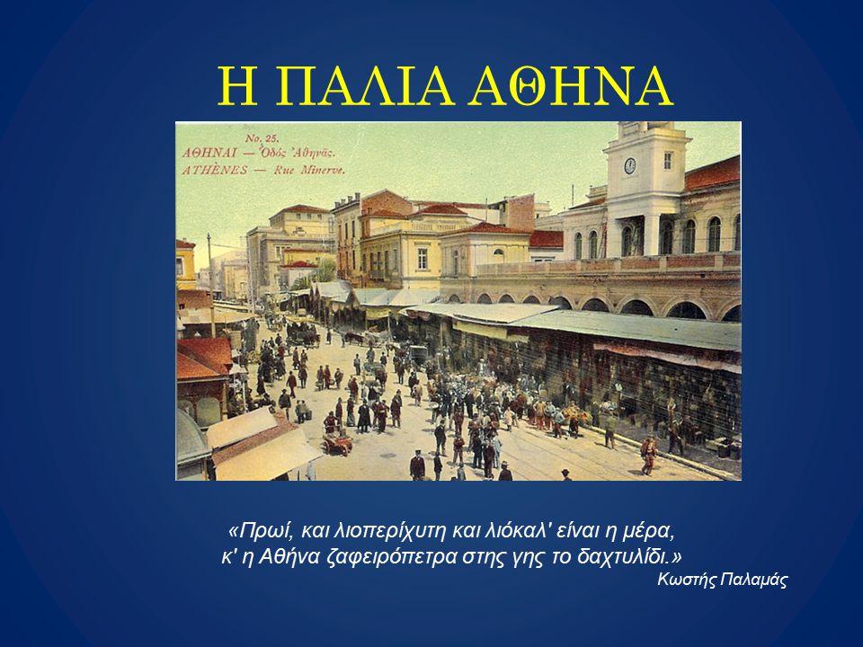 H ΠΑΛΙΑ ΑΘΗΝΑ «Πρωί, και λιοπερίχυτη και λιόκαλ' είναι η μέρα, κ' η Αθήνα ζαφειρόπετρα στης γης το δαχτυλίδι.» Κωστής Παλαμάς