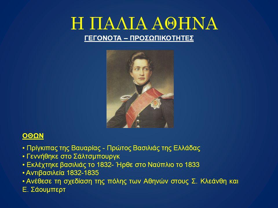 H ΠΑΛΙΑ ΑΘΗΝΑ ΓΕΓΟΝΟΤΑ – ΠΡΟΣΩΠΙΚΟΤΗΤΕΣ ΟΘΩΝ Πρίγκιπας της Βαυαρίας - Πρώτος Βασιλιάς της Ελλάδας Γεννήθηκε στο Σάλτσμπουργκ Εκλέχτηκε βασιλιάς το 183