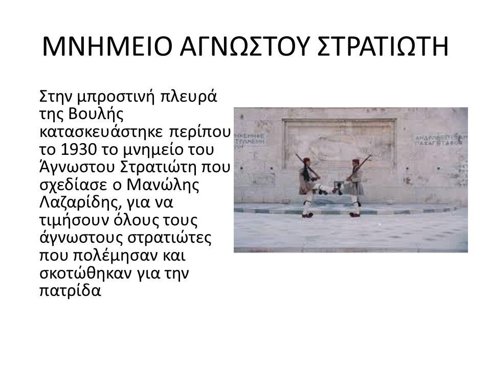 ΜΝΗΜΕΙΟ ΑΓΝΩΣΤΟΥ ΣΤΡΑΤΙΩΤΗ Στην μπροστινή πλευρά της Βουλής κατασκευάστηκε περίπου το 1930 το μνημείο του Άγνωστου Στρατιώτη που σχεδίασε ο Μανώλης Λαζαρίδης, για να τιμήσουν όλους τους άγνωστους στρατιώτες που πολέμησαν και σκοτώθηκαν για την πατρίδα