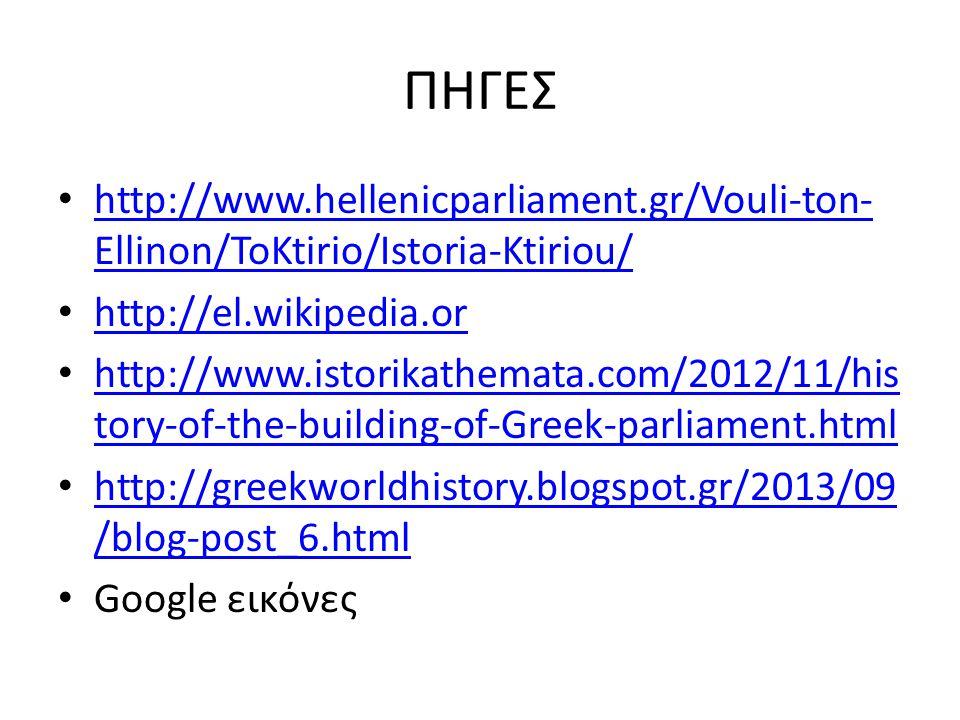ΠΗΓΕΣ http://www.hellenicparliament.gr/Vouli-ton- Ellinon/ToKtirio/Istoria-Ktiriou/ http://www.hellenicparliament.gr/Vouli-ton- Ellinon/ToKtirio/Istoria-Ktiriou/ http://el.wikipedia.or http://www.istorikathemata.com/2012/11/his tory-of-the-building-of-Greek-parliament.html http://www.istorikathemata.com/2012/11/his tory-of-the-building-of-Greek-parliament.html http://greekworldhistory.blogspot.gr/2013/09 /blog-post_6.html http://greekworldhistory.blogspot.gr/2013/09 /blog-post_6.html Google εικόνες
