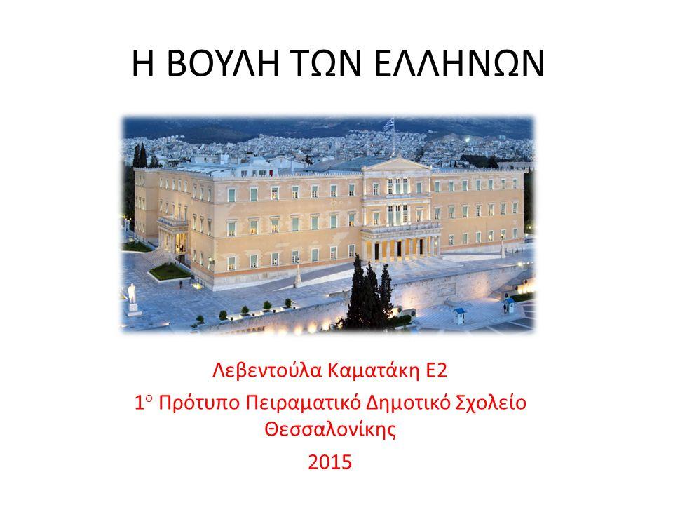 Η ΒΟΥΛΗ ΤΩΝ ΕΛΛΗΝΩΝ Λεβεντούλα Καματάκη Ε2 1 ο Πρότυπο Πειραματικό Δημοτικό Σχολείο Θεσσαλονίκης 2015