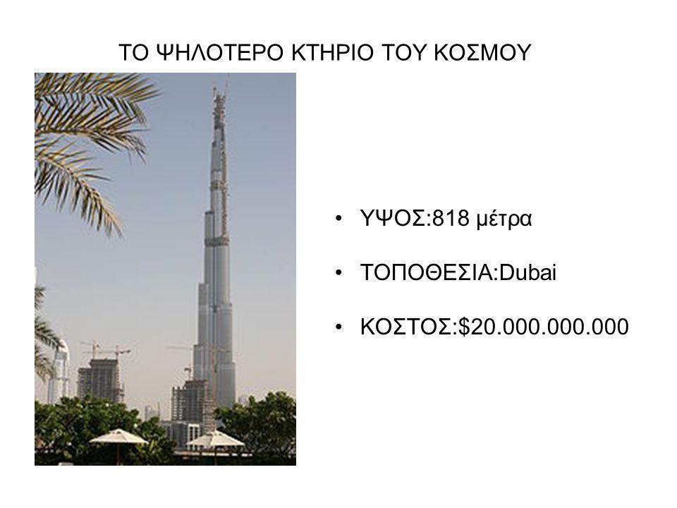 ΤΟ ΨΗΛΟΤΕΡΟ ΚΤΗΡΙΟ ΤΟΥ ΚΟΣΜΟΥ ΥΨΟΣ:818 μέτρα ΤΟΠΟΘΕΣΙΑ:Dubai ΚΟΣΤΟΣ:$20.000.000.000