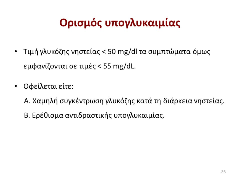 Ορισμός υπογλυκαιμίας Τιμή γλυκόζης νηστείας < 50 mg/dl τα συμπτώματα όμως εμφανίζονται σε τιμές < 55 mg/dL.
