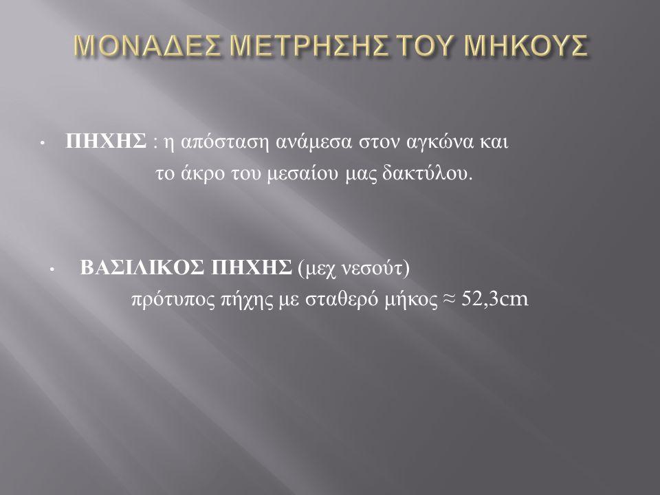 ΠΗΧΗΣ : η απόσταση ανάμεσα στον αγκώνα και το άκρο του μεσαίου μας δακτύλου. ΒΑΣΙΛΙΚΟΣ ΠΗΧΗΣ ( μεχ νεσούτ ) πρότυπος πήχης με σταθερό μήκος ≈ 52,3cm