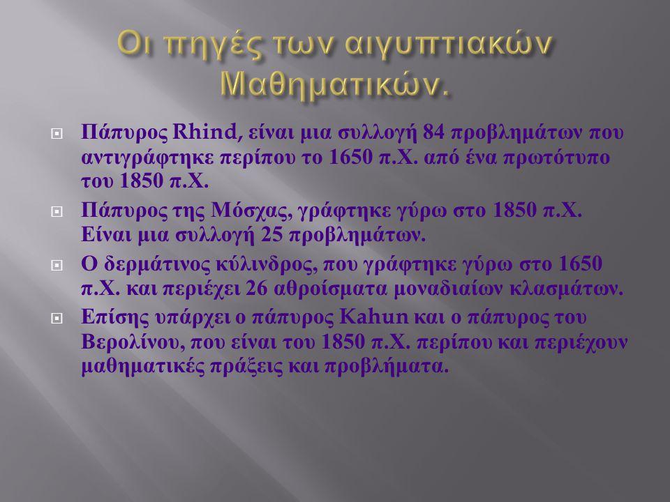  Πάπυρος Rhind, είναι μια συλλογή 84 προβλημάτων που αντιγράφτηκε περίπου το 1650 π. Χ. από ένα πρωτότυπο του 1850 π. Χ.  Πάπυρος της Μόσχας, γράφτη