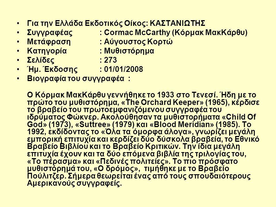 Για την Ελλάδα Εκδοτικός Οίκος: ΚΑΣΤΑΝΙΩΤΗΣ Συγγραφέας : Cormac McCarthy (Κόρμακ ΜακΚάρθυ) Μετάφραση : Αύγουστος Κορτώ Κατηγορία : Μυθιστόρημα Σελίδες : 273 Ήμ.