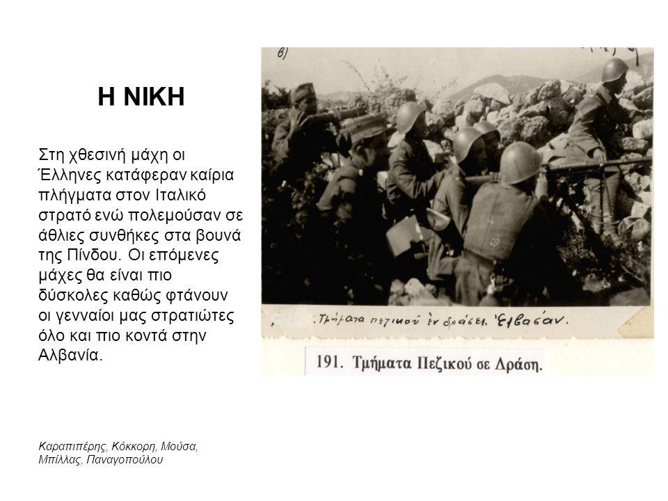 Η ΝΙΚΗ Στη χθεσινή μάχη οι Έλληνες κατάφεραν καίρια πλήγματα στον Ιταλικό στρατό ενώ πολεμούσαν σε άθλιες συνθήκες στα βουνά της Πίνδου. Οι επόμενες μ