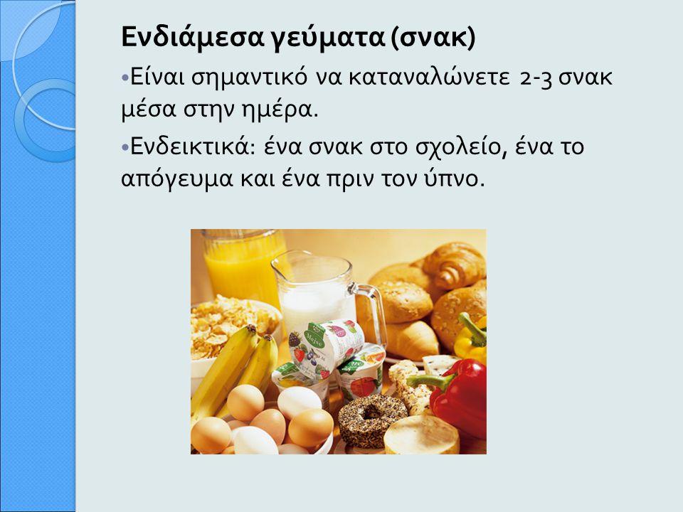 Ενδιάμεσα γεύματα ( σνακ ) Είναι σημαντικό να καταναλώνετε 2-3 σνακ μέσα στην ημέρα. Ενδεικτικά : ένα σνακ στο σχολείο, ένα το απόγευμα και ένα πριν τ