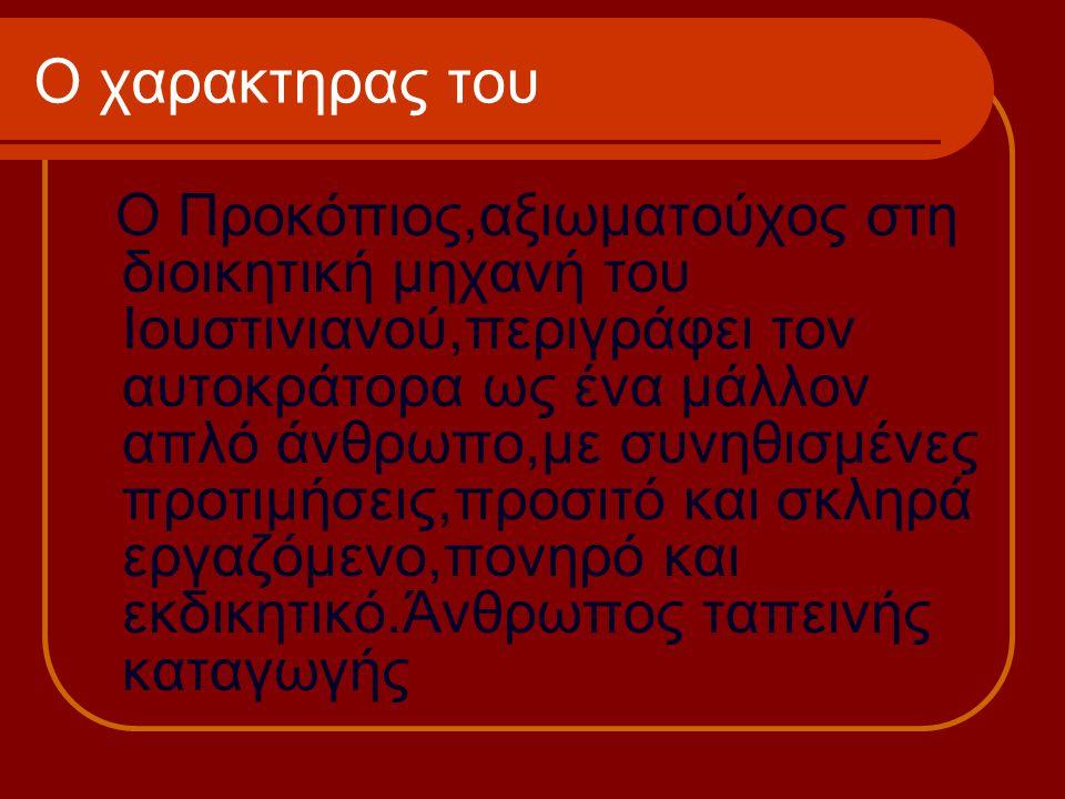 Ο χαρακτηρας του Ο Προκόπιος,αξιωματούχος στη διοικητική μηχανή του Ιουστινιανού,περιγράφει τον αυτοκράτορα ως ένα μάλλον απλό άνθρωπο,με συνηθισμένες