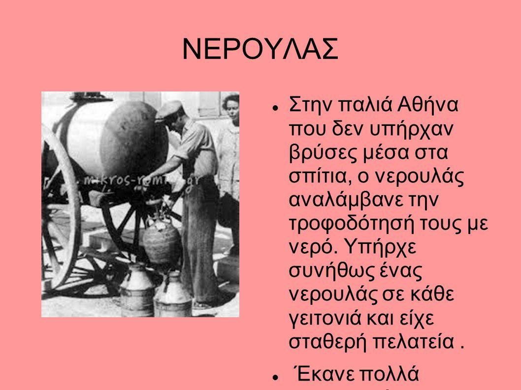 ΝΕΡΟΥΛΑΣ Στην παλιά Αθήνα που δεν υπήρχαν βρύσες μέσα στα σπίτια, ο νερουλάς αναλάμβανε την τροφοδότησή τους με νερό. Υπήρχε συνήθως ένας νερουλάς σε