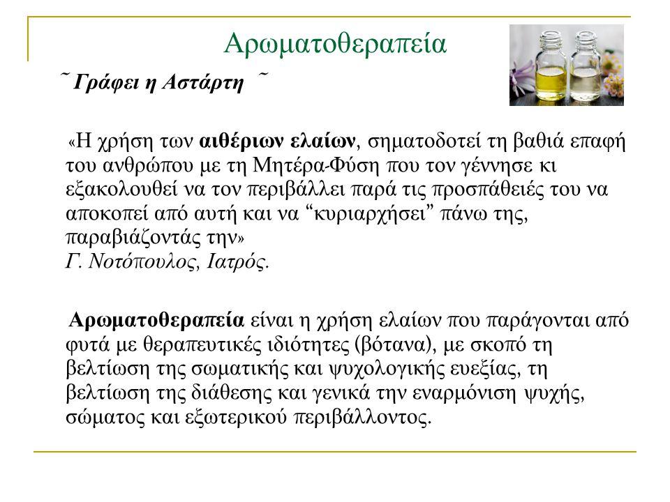 Αρωματοθερα π εία ~ Γράφει η Αστάρτη ~ « Η χρήση των αιθέριων ελαίων, σηματοδοτεί τη βαθιά ε π αφή του ανθρώ π ου με τη Μητέρα - Φύση π ου τον γέννησε