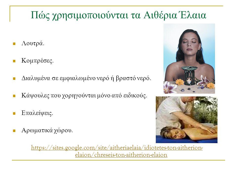 Πώς χρησιμο π οιούνται τα Αιθέρια Έλαια Λουτρά. Κομ π ρέσες. Διαλυμένα σε εμφιαλωμένο νερό ή βραστό νερό. Κάψουλες π ου χορηγούνται μόνο α π ό ειδικού
