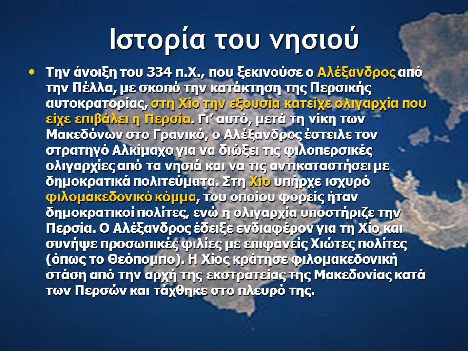 Ιστορία του νησιού Την άνοιξη του 334 π.Χ., που ξεκινούσε ο Αλέξανδρος από την Πέλλα, με σκοπό την κατάκτηση της Περσικής αυτοκρατορίας, στη Χίο την εξουσία κατείχε ολιγαρχία που είχε επιβάλει η Περσία.