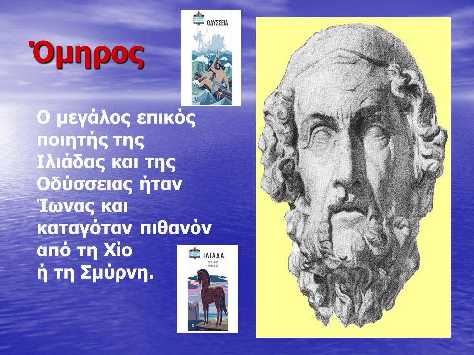 Όμηρος Ο μεγάλος επικός ποιητής της Ιλιάδας και της Οδύσσειας ήταν Ίωνας και καταγόταν πιθανόν από τη Χίο ή τη Σμύρνη.