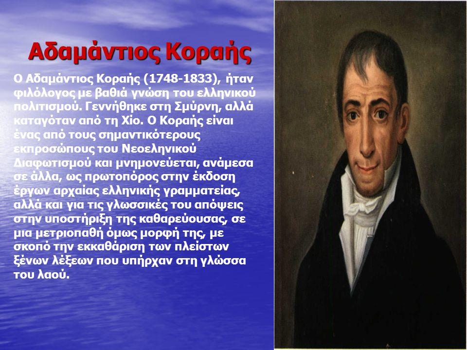 Αδαμάντιος Κοραής Ο Αδαμάντιος Κοραής (1748-1833), ήταν φιλόλογος με βαθιά γνώση του ελληνικού πολιτισμού. Γεννήθηκε στη Σμύρνη, αλλά καταγόταν από τη