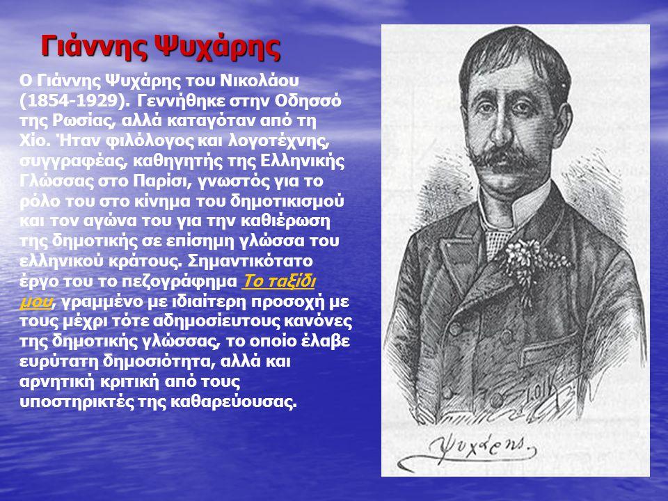 Γιάννης Ψυχάρης Ο Γιάννης Ψυχάρης του Νικολάου (1854-1929). Γεννήθηκε στην Οδησσό της Ρωσίας, αλλά καταγόταν από τη Χίο. Ήταν φιλόλογος και λογοτέχνης