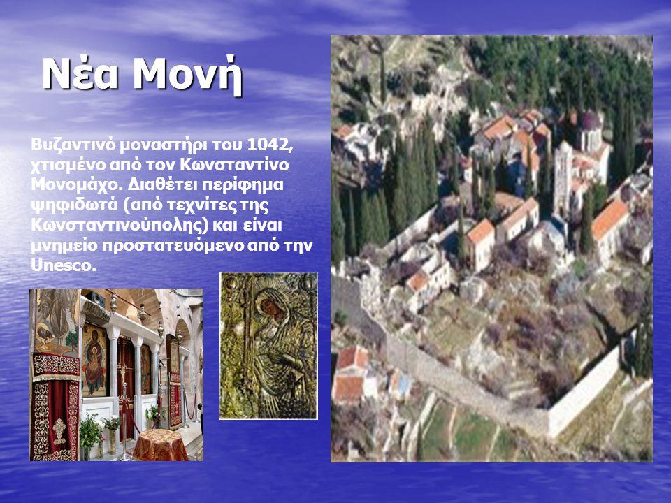 Νέα Μονή Βυζαντινό μοναστήρι του 1042, χτισμένο από τον Κωνσταντίνο Μονομάχο. Διαθέτει περίφημα ψηφιδωτά (από τεχνίτες της Κωνσταντινούπολης) και είνα